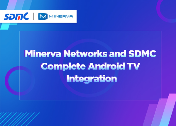 Minerva Networks and SDMC Complete Android TV Integration