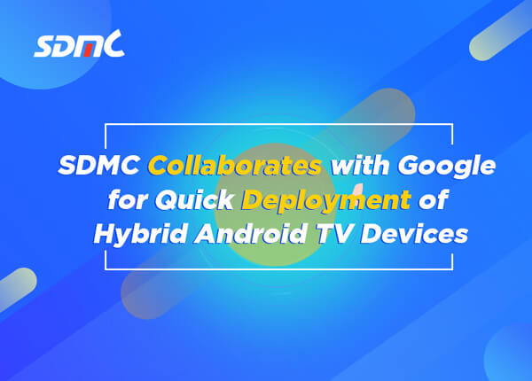 SDMC Collaborates with Google for Quick Deployment of Hybrid Android TV Devices